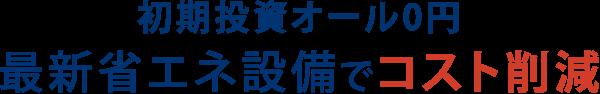 初期投資オール0円 最新省エネ設備でコスト削減