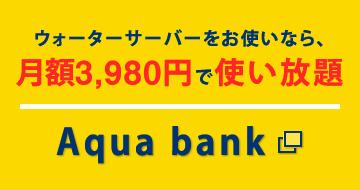 ウォーターサーバーをお使いなら、月額3,980円で使い放題 Aqua bank
